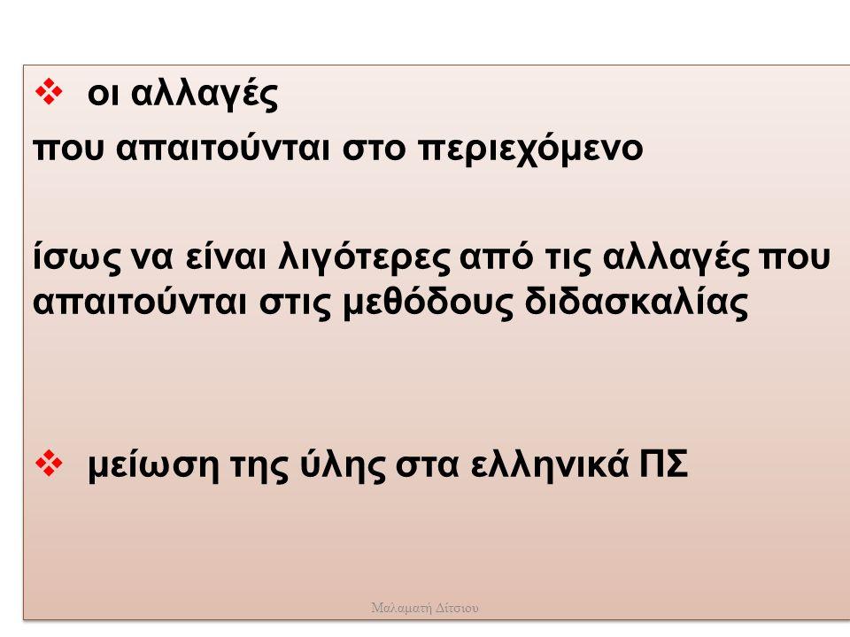  οι αλλαγές που απαιτούνται στο περιεχόμενο ίσως να είναι λιγότερες από τις αλλαγές που απαιτούνται στις μεθόδους διδασκαλίας  μείωση της ύλης στα ελληνικά ΠΣ  οι αλλαγές που απαιτούνται στο περιεχόμενο ίσως να είναι λιγότερες από τις αλλαγές που απαιτούνται στις μεθόδους διδασκαλίας  μείωση της ύλης στα ελληνικά ΠΣ Μαλαματή Δίτσιου