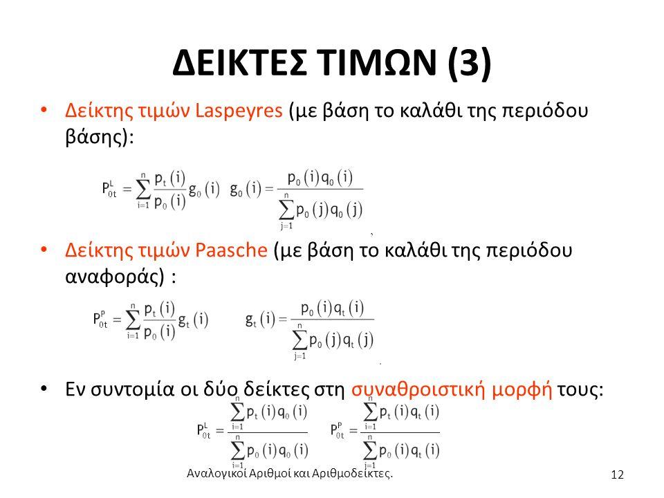 ΔΕΙΚΤΕΣ ΤΙΜΩΝ (3) Δείκτης τιμών Laspeyres (με βάση το καλάθι της περιόδου βάσης): Δείκτης τιμών Paasche (με βάση το καλάθι της περιόδου αναφοράς) : Εν συντομία οι δύο δείκτες στη συναθροιστική μορφή τους: Αναλογικοί Αριθμοί και Αριθμοδείκτες.