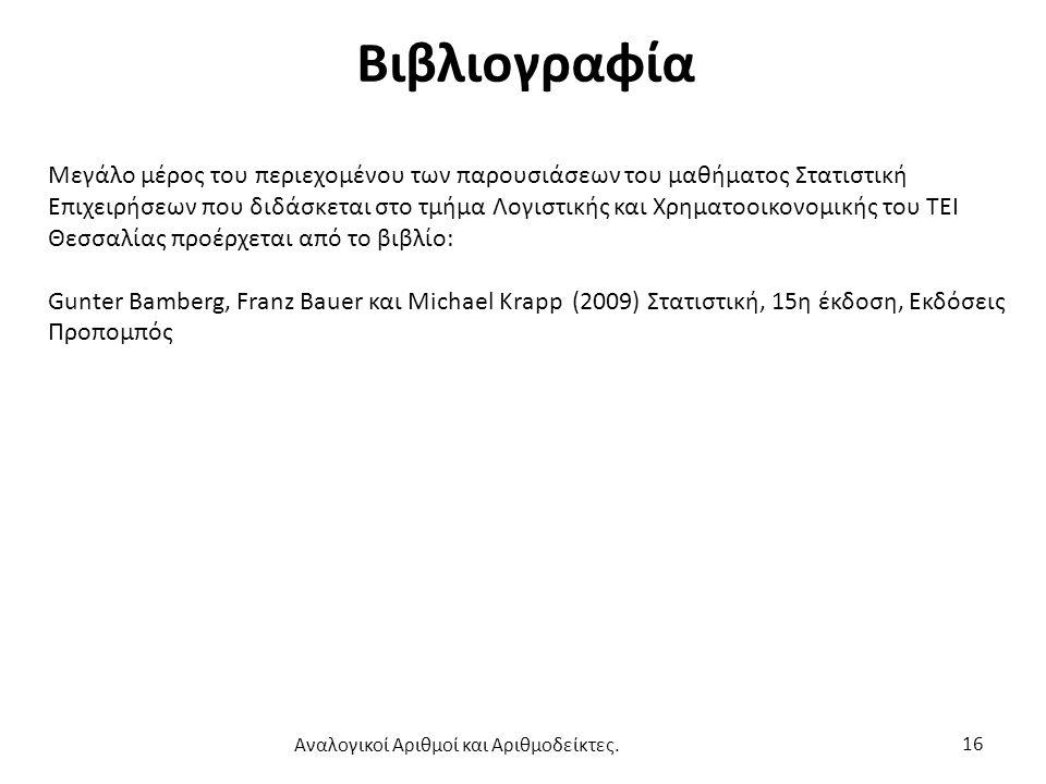 Βιβλιογραφία Μεγάλο μέρος του περιεχομένου των παρουσιάσεων του μαθήματος Στατιστική Επιχειρήσεων που διδάσκεται στο τμήμα Λογιστικής και Χρηματοοικονομικής του ΤΕΙ Θεσσαλίας προέρχεται από το βιβλίο: Gunter Bamberg, Franz Bauer και Michael Krapp (2009) Στατιστική, 15η έκδοση, Εκδόσεις Προπομπός 16 Αναλογικοί Αριθμοί και Αριθμοδείκτες.