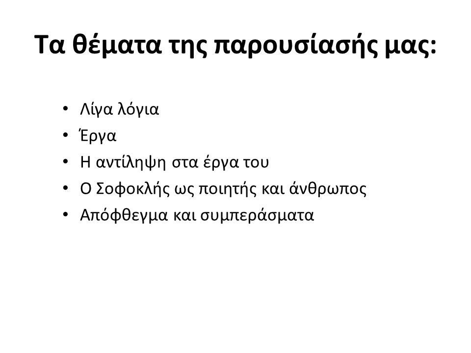 Τα θέματα της παρουσίασής μας: Λίγα λόγια Έργα Η αντίληψη στα έργα του Ο Σοφοκλής ως ποιητής και άνθρωπος Απόφθεγμα και συμπεράσματα