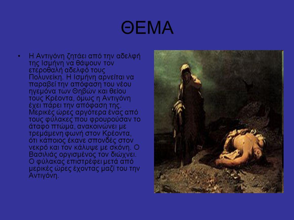 ΘΕΜΑ Η Αντιγόνη ζητάει από την αδελφή της Ισμήνη να θάψουν τον ετεροθαλή αδελφό τους Πολυνείκη. Η Ισμήνη αρνείται να παραβεί την απόφαση του νέου ηγεμ