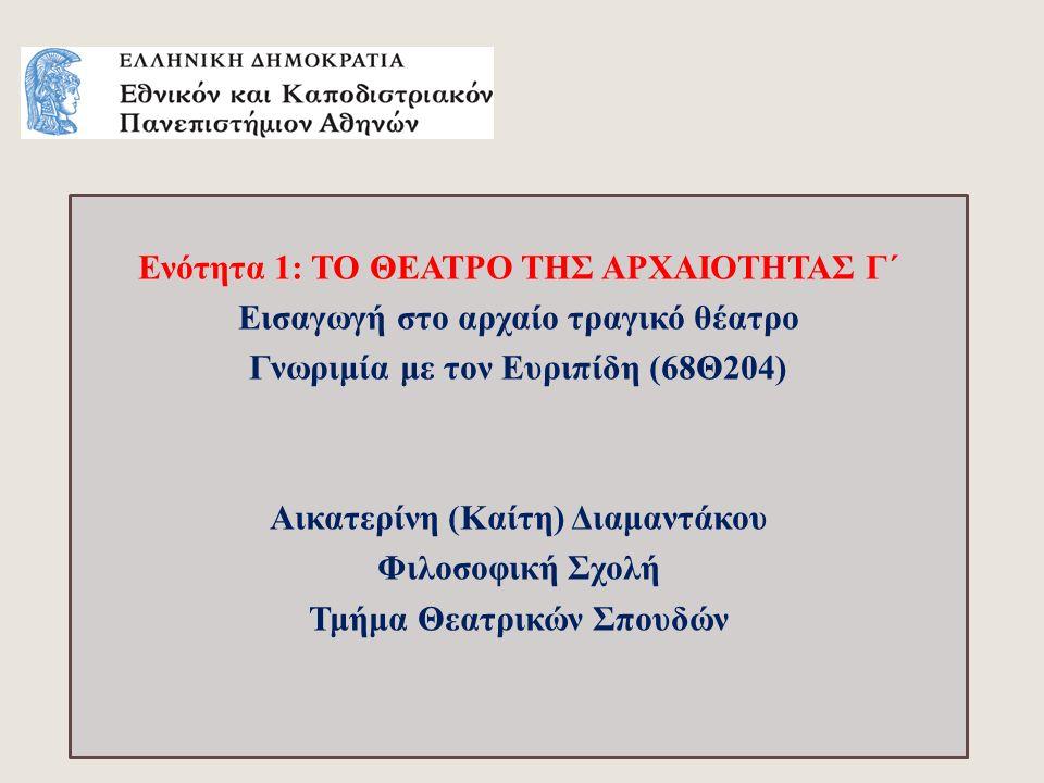 Ενότητα 1: ΤΟ ΘΕΑΤΡΟ ΤΗΣ ΑΡΧΑΙΟΤΗΤΑΣ Γ΄ Εισαγωγή στο αρχαίο τραγικό θέατρο Γνωριμία με τον Ευριπίδη (68Θ204) Αικατερίνη (Καίτη) Διαμαντάκου Φιλοσοφική Σχολή Τμήμα Θεατρικών Σπουδών