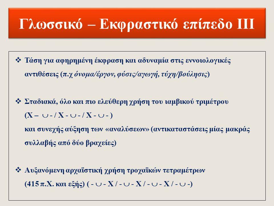 Γλωσσικό – Εκφραστικό επίπεδο ΙΙ  Ανάπτυξη των μονωδιών, σε βάρος των χορικών (όχι όμως στις Βάκχες και την Ιφιγένεια εν Αυλίδι)  Συνεχής παλινδρόμηση ανάμεσα στην παράδοση και την καινοτομία  Σαφήνεια των διαλογικών μερών και ενίοτε χρήση στοιχείων της καθομιλουμένης  Χρήση (ή και επανάληψη) γλωσσικών και οπτικών σχημάτων (μεταφορών, παρομοιώσεων, εικόνων) για τη δημιουργία έντονων εντυπώσεων ή αντανακλώμενων σκηνών