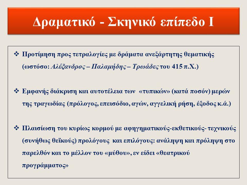 Γλωσσικό – Εκφραστικό επίπεδο ΙΙΙ  Τάση για αφηρημένη έκφραση και αδυναμία στις εννοιολογικές αντιθέσεις (π.χ όνομα/έργον, φύσις/αγωγή, τύχη/βούλησις)  Σταδιακά, όλο και πιο ελεύθερη χρήση του ιαμβικού τριμέτρου (Χ –  - / Χ -  - / Χ -  - ) και συνεχής αύξηση των «αναλύσεων» (αντικαταστάσεις μίας μακράς συλλαβής από δύο βραχείες)  Αυξανόμενη αρχαϊστική χρήση τροχαϊκών τετραμέτρων (415 π.Χ.