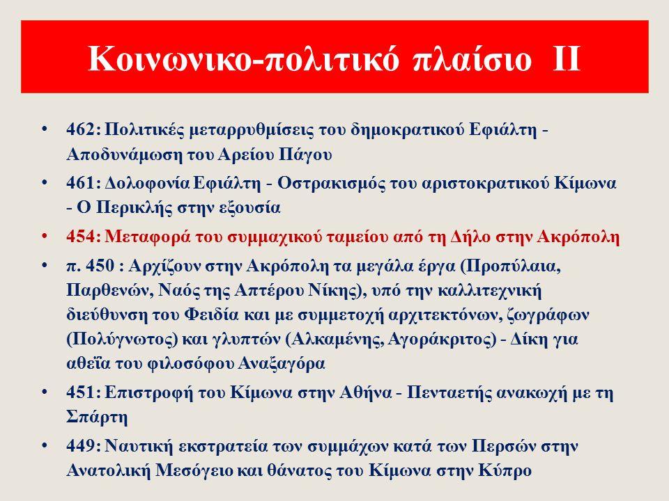 Κοινωνικο-πολιτικό πλαίσιο Ι 490: Εκστρατείων των Περσών στο Αιγαίο και την Αττική - Μάχη του Μαραθώνα (Μιλτιάδης) 490-482: Εσωτερικοί πολιτικοί αγώνες στην Αθήνα - Οστρακισμός του Μιλτιάδη (485 π.Χ.) και του Αριστείδη (482 π.Χ.) 485/4: Γέννηση Ηροδότου 480: Περσική εκστρατεία του Ξέρξη στην Ελλάδα - Μάχη στις Θερμοπύλες (Λεωνίδας) - Ναυμαχία της Σαλαμίνας (Θεμιστοκλής) 479: Μάχη στις Πλαταιές και ναυμαχία της Μυκάλης - Συντριβή της περσικής δύναμης 478/7: Ίδρυση της αττικής-δηλιακής συμμαχίας 470: Οστρακισμός του δημοκρατικού Θεμιστοκλή, μετά από ενέργειες του ηγέτη της αριστοκρατικής παράταξης, Κίμωνα (γιου του Μιλτιάδη) - Γέννηση του Σωκράτη