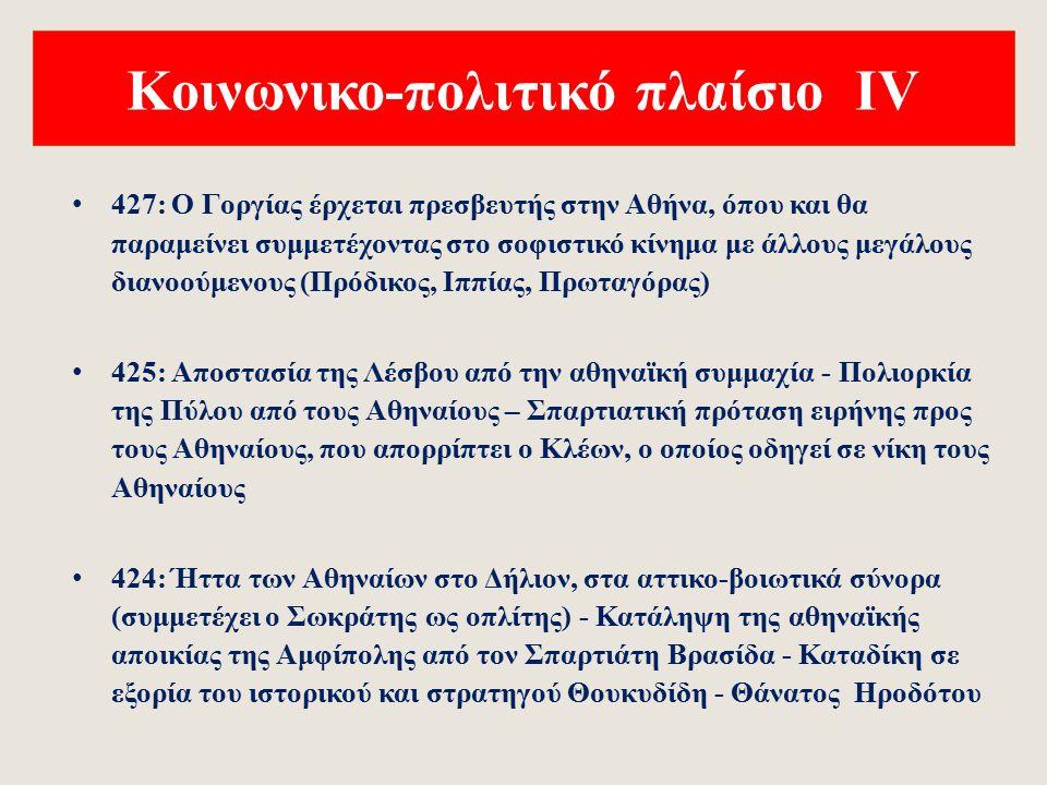 Κοινωνικο-πολιτικό πλαίσιο ΙV 427: Ο Γοργίας έρχεται πρεσβευτής στην Αθήνα, όπου και θα παραμείνει συμμετέχοντας στο σοφιστικό κίνημα με άλλους μεγάλους διανοούμενους (Πρόδικος, Ιππίας, Πρωταγόρας) 425: Αποστασία της Λέσβου από την αθηναϊκή συμμαχία - Πολιορκία της Πύλου από τους Αθηναίους – Σπαρτιατική πρόταση ειρήνης προς τους Αθηναίους, που απορρίπτει ο Κλέων, ο οποίος οδηγεί σε νίκη τους Αθηναίους 424: Ήττα των Αθηναίων στο Δήλιον, στα αττικο-βοιωτικά σύνορα (συμμετέχει ο Σωκράτης ως οπλίτης) - Κατάληψη της αθηναϊκής αποικίας της Αμφίπολης από τον Σπαρτιάτη Βρασίδα - Καταδίκη σε εξορία του ιστορικού και στρατηγού Θουκυδίδη - Θάνατος Ηροδότου