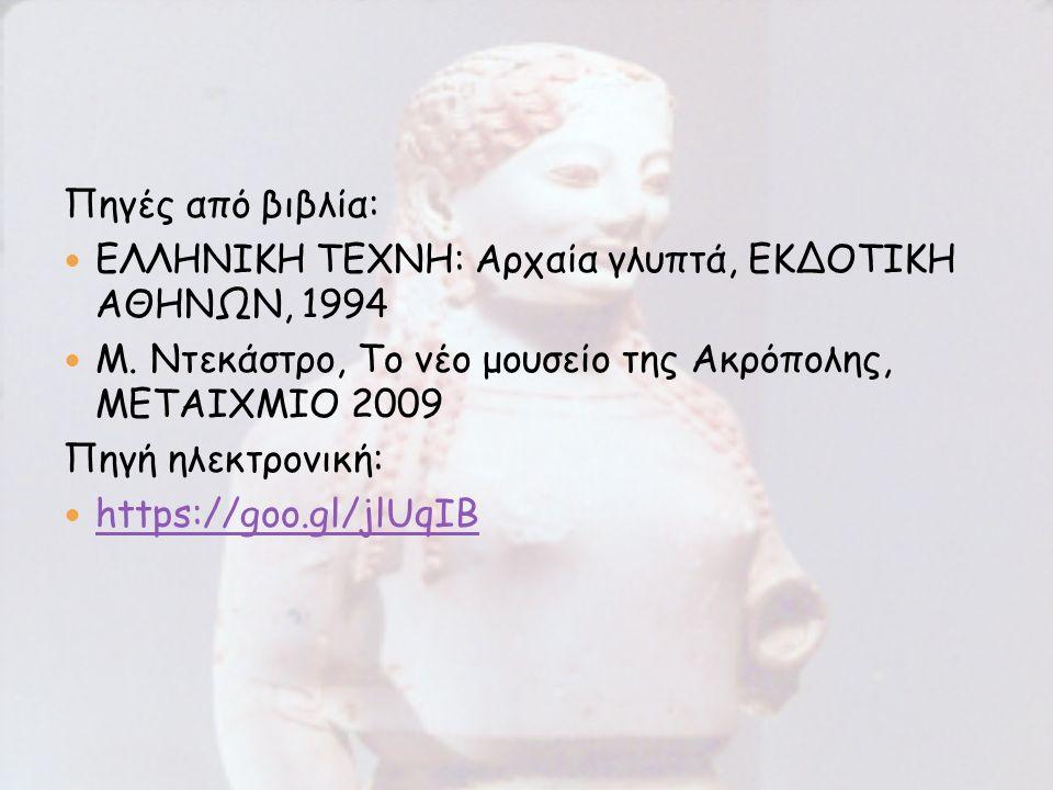 Πηγές από βιβλία: ΕΛΛΗΝΙΚΗ ΤΕΧΝΗ: Αρχαία γλυπτά, ΕΚΔΟΤΙΚΗ ΑΘΗΝΩΝ, 1994 Μ. Ντεκάστρο, Το νέο μουσείο της Ακρόπολης, ΜΕΤΑΙΧΜΙΟ 2009 Πηγή ηλεκτρονική: ht
