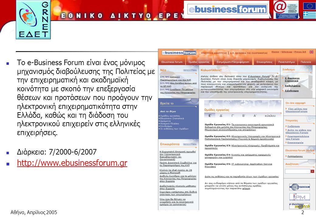 Αθήνα, Απρίλιος 20052 Το e-Βusiness Forum είναι ένας μόνιμος μηχανισμός διαβούλευσης της Πολιτείας με την επιχειρηματική και ακαδημαϊκή κοινότητα με σκοπό την επεξεργασία θέσεων και προτάσεων που προάγουν την ηλεκτρονική επιχειρηματικότητα στην Ελλάδα, καθώς και τη διάδοση του ηλεκτρονικού επιχειρείν στις ελληνικές επιχειρήσεις.