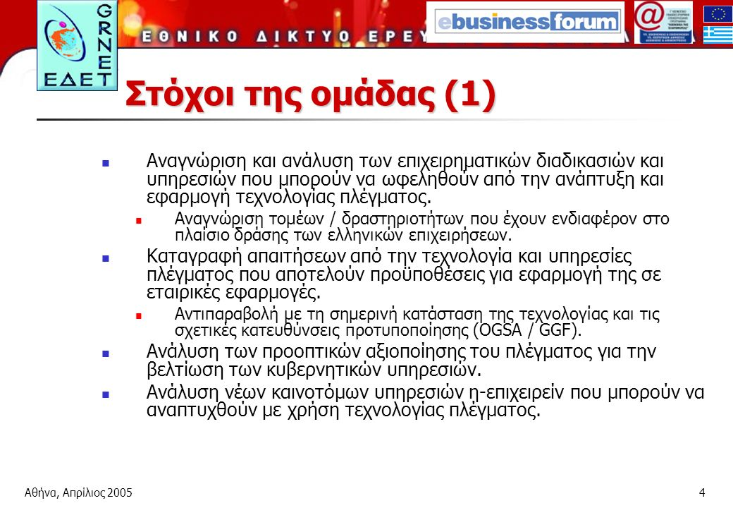 Αθήνα, Απρίλιος 20054 Στόχοι της ομάδας (1) Αναγνώριση και ανάλυση των επιχειρηματικών διαδικασιών και υπηρεσιών που μπορούν να ωφεληθούν από την ανάπτυξη και εφαρμογή τεχνολογίας πλέγματος.