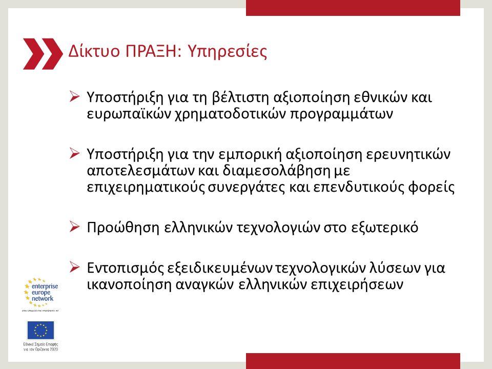 Δίκτυο ΠΡΑΞΗ: Υπηρεσίες  Υποστήριξη για τη βέλτιστη αξιοποίηση εθνικών και ευρωπαϊκών χρηματοδοτικών προγραμμάτων  Υποστήριξη για την εμπορική αξιοποίηση ερευνητικών αποτελεσμάτων και διαμεσολάβηση με επιχειρηματικούς συνεργάτες και επενδυτικούς φορείς  Προώθηση ελληνικών τεχνολογιών στο εξωτερικό  Εντοπισμός εξειδικευμένων τεχνολογικών λύσεων για ικανοποίηση αναγκών ελληνικών επιχειρήσεων