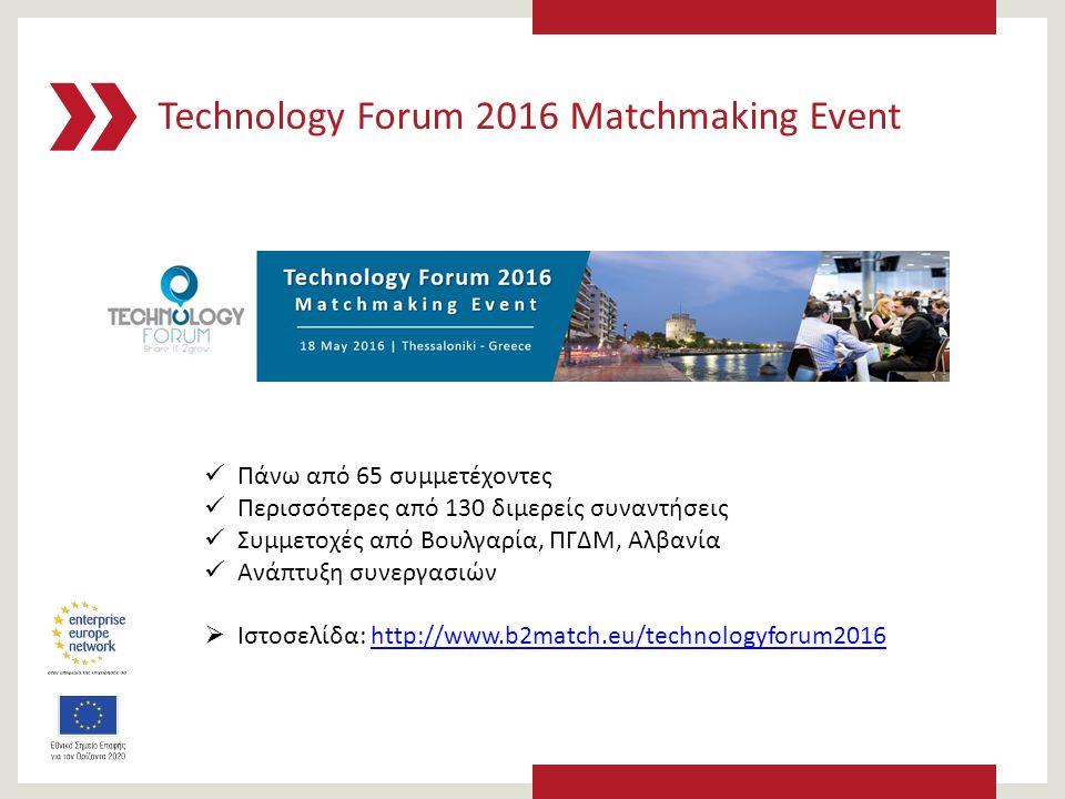 Technology Forum 2016 Matchmaking Event Πάνω από 65 συμμετέχοντες Περισσότερες από 130 διμερείς συναντήσεις Συμμετοχές από Βουλγαρία, ΠΓΔΜ, Αλβανία Ανάπτυξη συνεργασιών  Ιστοσελίδα: http://www.b2match.eu/technologyforum2016http://www.b2match.eu/technologyforum2016