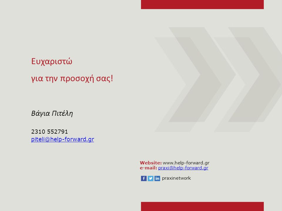 Website: www.help-forward.gr e-mail: praxi@help-forward.grpraxi@help-forward.gr praxinetwork Ευχαριστώ για την προσοχή σας! Βάγια Πιτέλη 2310 552791 p