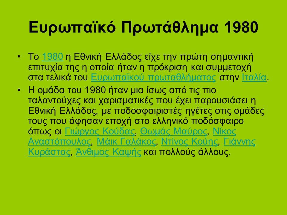 Ευρωπαϊκό Πρωτάθλημα 1980 Το 1980 η Εθνική Ελλάδος είχε την πρώτη σημαντική επιτυχία της η οποία ήταν η πρόκριση και συμμετοχή στα τελικά του Ευρωπαϊκού πρωταθλήματος στην Ιταλία.1980Ευρωπαϊκού πρωταθλήματοςΙταλία Η ομάδα του 1980 ήταν μια ίσως από τις πιο ταλαντούχες και χαρισματικές που έχει παρουσιάσει η Εθνική Ελλάδος, με ποδοσφαιριστές ηγέτες στις ομάδες τους που άφησαν εποχή στο ελληνικό ποδόσφαιρο όπως οι Γιώργος Κούδας, Θωμάς Μαύρος, Νίκος Αναστόπουλος, Μάικ Γαλάκος, Ντίνος Κούης, Γιάννης Κυράστας, Άνθιμος Καψής και πολλούς άλλους.Γιώργος ΚούδαςΘωμάς ΜαύροςΝίκος ΑναστόπουλοςΜάικ ΓαλάκοςΝτίνος ΚούηςΓιάννης ΚυράσταςΆνθιμος Καψής