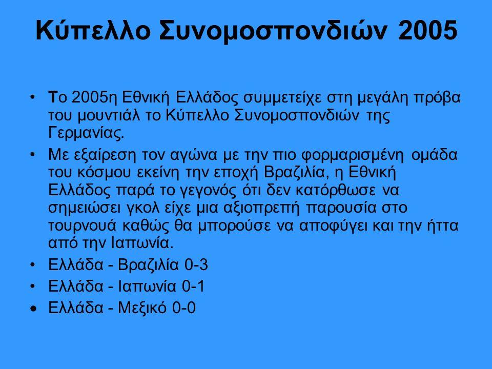 Κύπελλο Συνομοσπονδιών 2005 Το 2005η Εθνική Ελλάδος συμμετείχε στη μεγάλη πρόβα του μουντιάλ το Κύπελλο Συνομοσπονδιών της Γερμανίας.