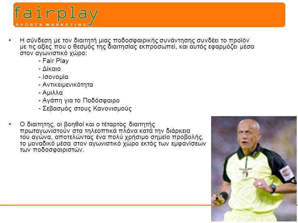 Η σύνδεση με τον διαιτητή μιας ποδοσφαιρικής συνάντησης συνδέει το προϊόν με τις αξίες που ο θεσμός της διαιτησίας εκπροσωπεί, και αυτός εφαρμόζει μέσα στον αγωνιστικό χώρο: - Fair Play - Δίκαιο - Ισονομία - Αντικειμενικότητα - Αμιλλα - Αγάπη για το Ποδόσφαιρο - Σεβασμός στους Κανονισμούς Ο διαιτητης, οι βοηθοί και ο τέταρτος διαιτητής πρωταγωνιστούν στα τηλεοπτικά πλάνα κατά την διάρκεια του αγώνα, αποτελώντας ένα πολύ χρήσιμο σημείο προβολής, το μοναδικό μέσα στον αγωνιστικό χώρο εκτός των εμφανίσεων των ποδοσφαιριστών.