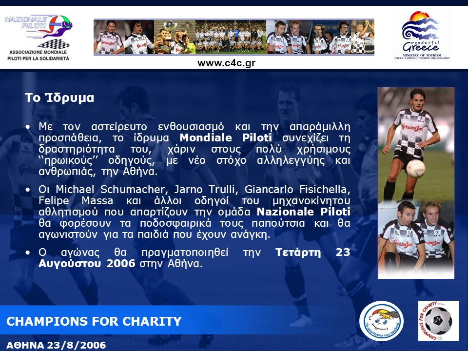 www.c4c.gr Το Ίδρυμα Με τον αστείρευτο ενθουσιασμό και την απαράμιλλη προσπάθεια, το ίδρυμα Mondiale Piloti συνεχίζει τη δραστηριότητα του, χάριν στους πολύ χρήσιμους ''ηρωικούς'' οδηγούς, με νέο στόχο αλληλεγγύης και ανθρωπιάς, την Αθήνα.