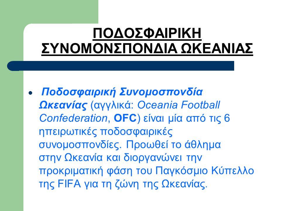 ΠΟΔΟΣΦΑΙΡΙΚΗ ΣΥΝΟΜΟΝΣΠΟΝΔΙΑ ΩΚΕΑΝΙΑΣ Ποδοσφαιρική Συνομοσπονδία Ωκεανίας (αγγλικά: Oceania Football Confederation, OFC) είναι μία από τις 6 ηπειρωτικές ποδοσφαιρικές συνομοσπονδίες.
