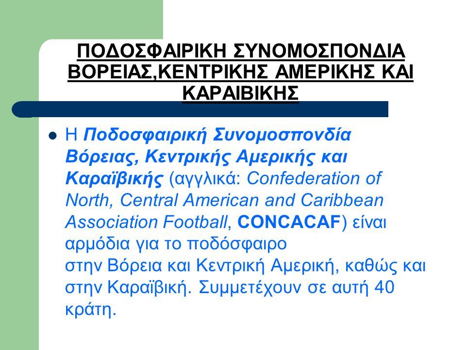 ΠΟΔΟΣΦΑΙΡΙΚΗ ΣΥΝΟΜΟΣΠΟΝΔΙΑ ΒΟΡΕΙΑΣ,ΚΕΝΤΡΙΚΗΣ ΑΜΕΡΙΚΗΣ ΚΑΙ ΚΑΡΑΙΒΙΚΗΣ Η Ποδοσφαιρική Συνομοσπονδία Βόρειας, Κεντρικής Αμερικής και Καραϊβικής (αγγλικά: Confederation of North, Central American and Caribbean Association Football, CONCACAF) είναι αρμόδια για το ποδόσφαιρο στην Βόρεια και Κεντρική Αμερική, καθώς και στην Καραϊβική.