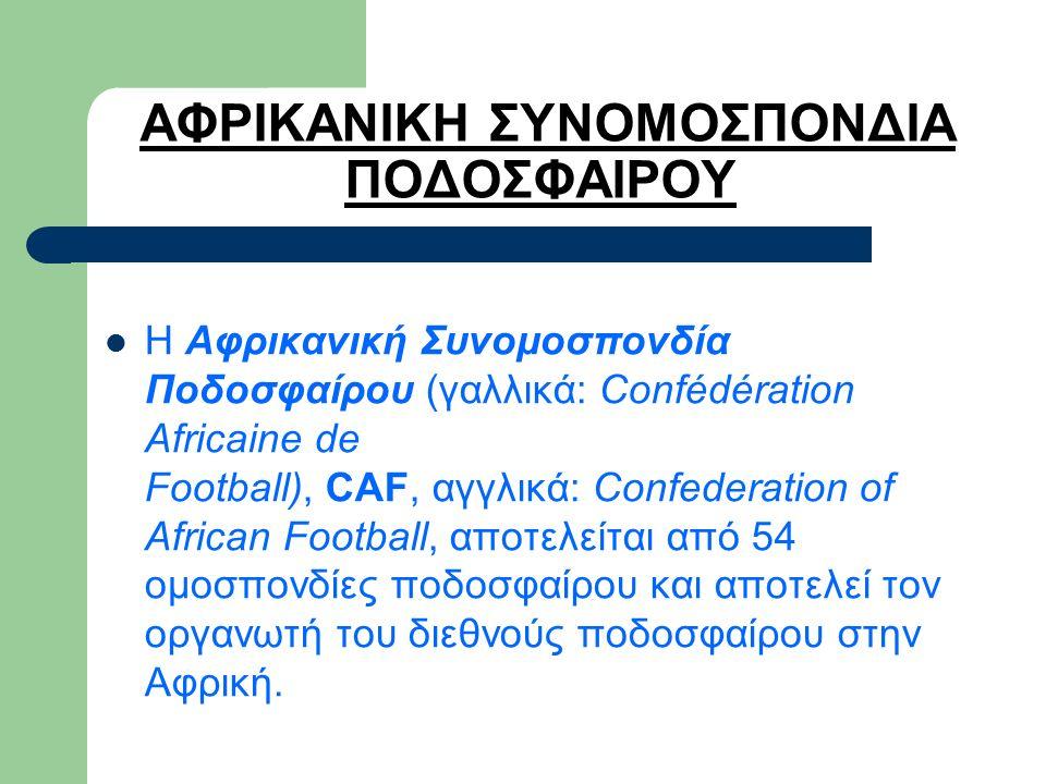 ΑΦΡΙΚΑΝΙΚΗ ΣΥΝΟΜΟΣΠΟΝΔΙΑ ΠΟΔΟΣΦΑΙΡΟΥ Η Αφρικανική Συνομοσπονδία Ποδοσφαίρου (γαλλικά: Confédération Africaine de Football), CAF, αγγλικά: Confederation of African Football, αποτελείται από 54 ομοσπονδίες ποδοσφαίρου και αποτελεί τον οργανωτή του διεθνούς ποδοσφαίρου στην Αφρική.