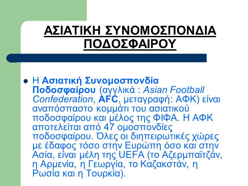ΑΣΙΑΤΙΚΗ ΣΥΝΟΜΟΣΠΟΝΔΙΑ ΠΟΔΟΣΦΑΙΡΟΥ Η Ασιατική Συνομοσπονδία Ποδοσφαίρου (αγγλικά : Asian Football Confederation, AFC, μεταγραφή: ΑΦΚ) είναι αναπόσπαστο κομμάτι του ασιατικού ποδοσφαίρου και μέλος της ΦΙΦΑ.
