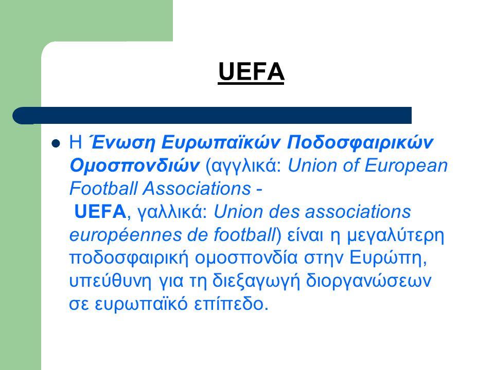 UEFA Η Ένωση Ευρωπαϊκών Ποδοσφαιρικών Ομοσπονδιών (αγγλικά: Union of European Football Associations - UEFA, γαλλικά: Union des associations européennes de football) είναι η μεγαλύτερη ποδοσφαιρική ομοσπονδία στην Ευρώπη, υπεύθυνη για τη διεξαγωγή διοργανώσεων σε ευρωπαϊκό επίπεδο.