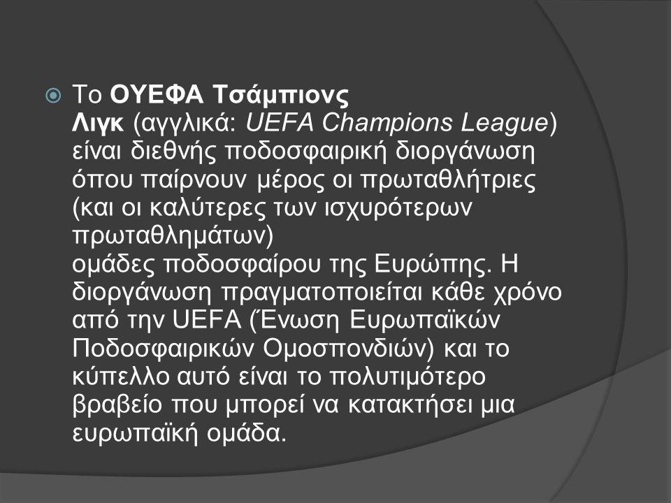  Το ΟΥΕΦΑ Τσάμπιονς Λιγκ (αγγλικά: UEFA Champions League) είναι διεθνής ποδοσφαιρική διοργάνωση όπου παίρνουν μέρος οι πρωταθλήτριες (και οι καλύτερες των ισχυρότερων πρωταθλημάτων) ομάδες ποδοσφαίρου της Ευρώπης.