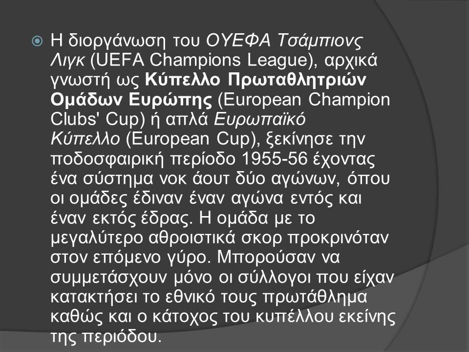  H διοργάνωση του ΟΥΕΦΑ Τσάμπιονς Λιγκ (UEFA Champions League), αρχικά γνωστή ως Κύπελλο Πρωταθλητριών Ομάδων Ευρώπης (European Champion Clubs Cup) ή απλά Ευρωπαϊκό Κύπελλο (European Cup), ξεκίνησε την ποδοσφαιρική περίοδο 1955-56 έχοντας ένα σύστημα νοκ άουτ δύο αγώνων, όπου οι ομάδες έδιναν έναν αγώνα εντός και έναν εκτός έδρας.
