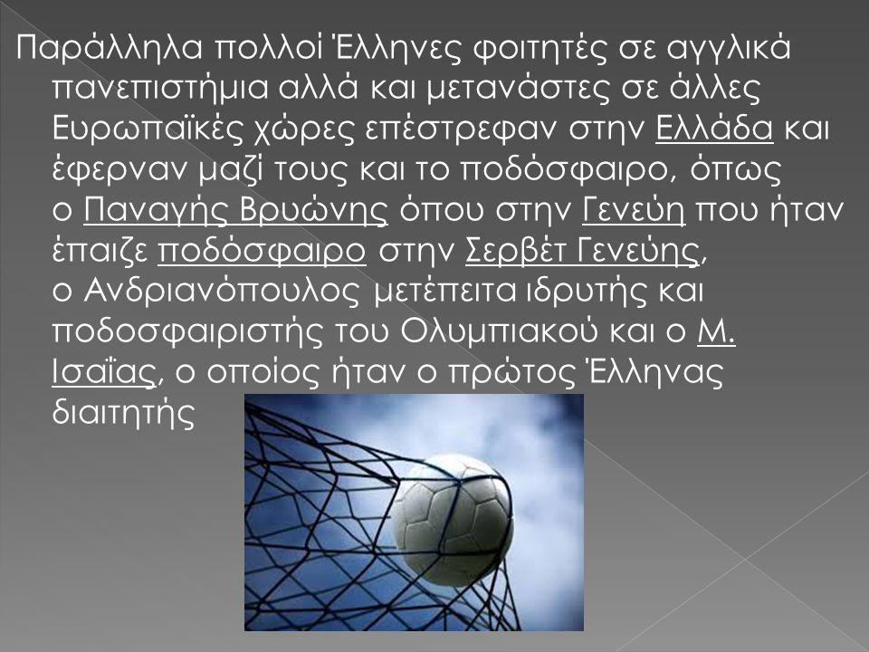Παράλληλα πολλοί Έλληνες φοιτητές σε αγγλικά πανεπιστήμια αλλά και μετανάστες σε άλλες Ευρωπαϊκές χώρες επέστρεφαν στην Ελλάδα και έφερναν μαζί τους και το ποδόσφαιρο, όπως ο Παναγής Βρυώνης όπου στην Γενεύη που ήταν έπαιζε ποδόσφαιρο στην Σερβέτ Γενεύης, ο Ανδριανόπουλος μετέπειτα ιδρυτής και ποδοσφαιριστής του Ολυμπιακού και ο Μ.