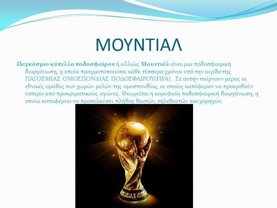 ΜΟΥΝΤΙΑΛ Παγκόσμιο κύπελλο ποδοσφαίρου ή αλλιώς Μουντιάλ είναι μια ποδοσφαιρική διοργάνωση, η οποία πραγματοποιείται κάθε τέσσερα χρόνια υπό την αιγίδα της ΠΑΓΟΣΜΙΑΣ ΟΜΟΣΠΟΝΔΙΑΣ ΠΟΔΟΣΦΑΙΡΟΥ(FIFA).