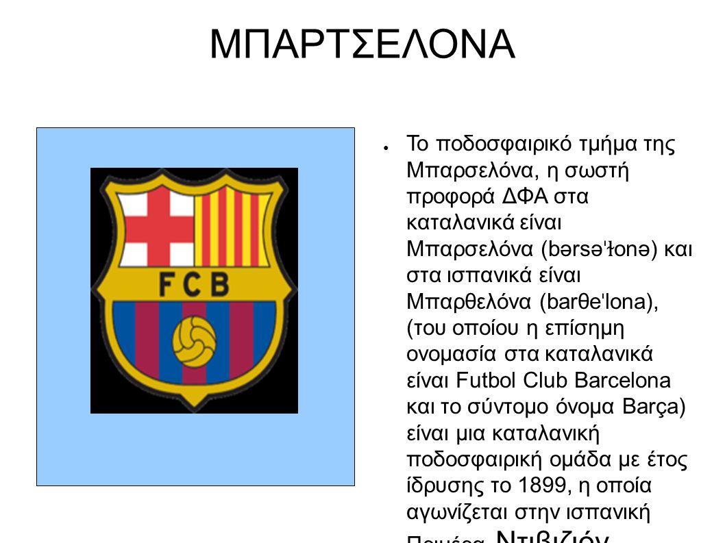 ΜΠΑΡΤΣΕΛΟΝΑ ● Το ποδοσφαιρικό τμήμα της Μπαρσελόνα, η σωστή προφορά ΔΦΑ στα καταλανικά είναι Μπαρσελόνα (bərsə ˈɫ onə) και στα ισπανικά είναι Μπαρθελόνα (barθe ˈ lona), (του οποίου η επίσημη ονομασία στα καταλανικά είναι Futbol Club Barcelona και το σύντομο όνομα Barça) είναι μια καταλανική ποδοσφαιρική ομάδα με έτος ίδρυσης το 1899, η οποία αγωνίζεται στην ισπανική Πριμέρα Ντιβιζιόν.