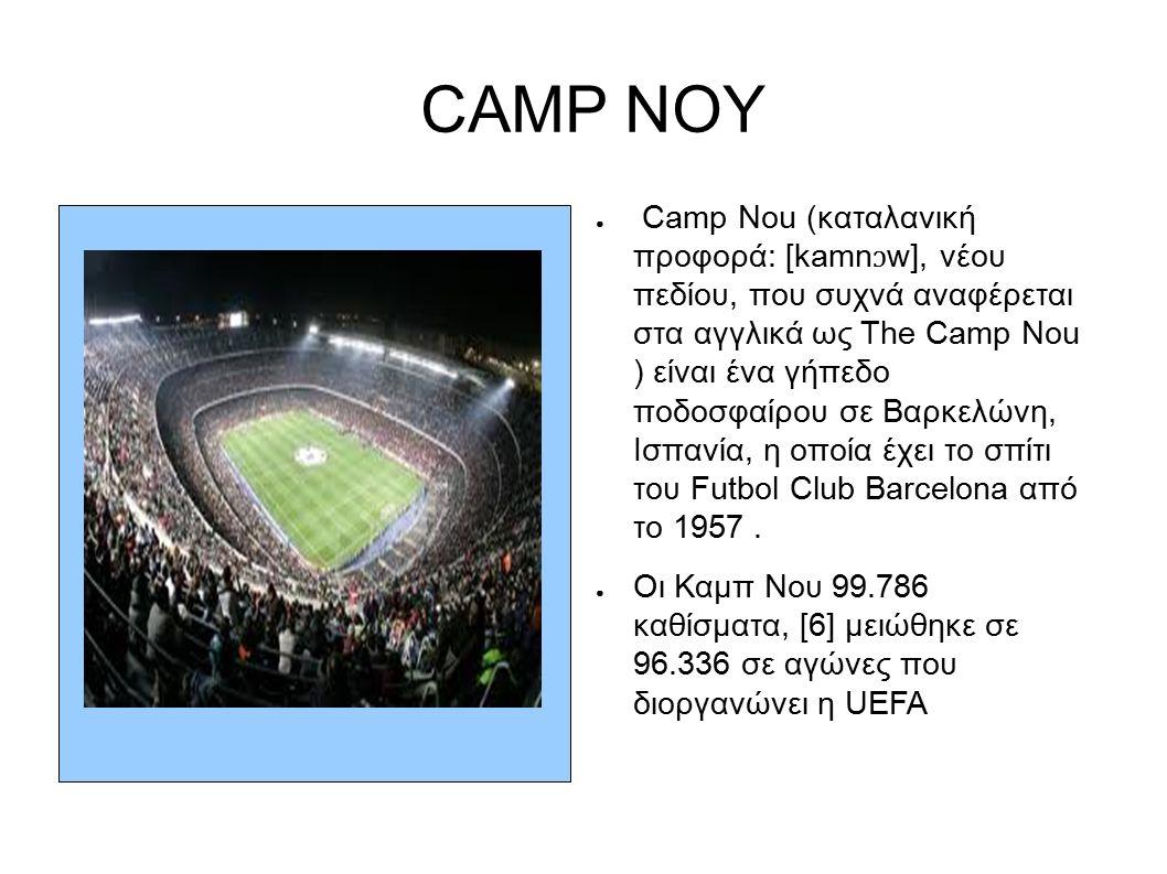 CAMP NOY ● Camp Nou (καταλανική προφορά: [kamn ɔ w], νέου πεδίου, που συχνά αναφέρεται στα αγγλικά ως The Camp Nou ) είναι ένα γήπεδο ποδοσφαίρου σε Βαρκελώνη, Ισπανία, η οποία έχει το σπίτι του Futbol Club Barcelona από το 1957.