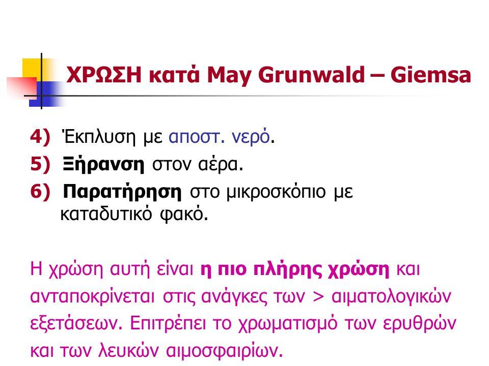 ΧΡΩΣΗ κατά May Grunwald – Giemsa 4) Έκπλυση με αποστ. νερό. 5) Ξήρανση στον αέρα. 6) Παρατήρηση στο μικροσκόπιο με καταδυτικό φακό. Η χρώση αυτή είναι