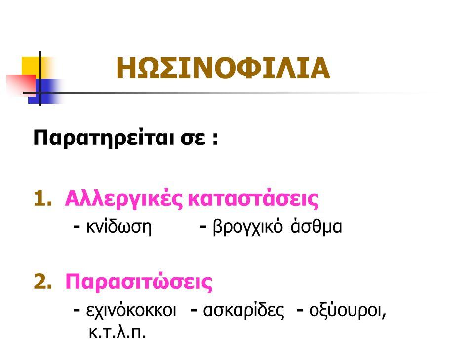 ΗΩΣΙΝΟΦΙΛΙΑ Παρατηρείται σε : 1. Αλλεργικές καταστάσεις - κνίδωση - βρογχικό άσθμα 2. Παρασιτώσεις - εχινόκοκκοι - ασκαρίδες - οξύουροι, κ.τ.λ.π.