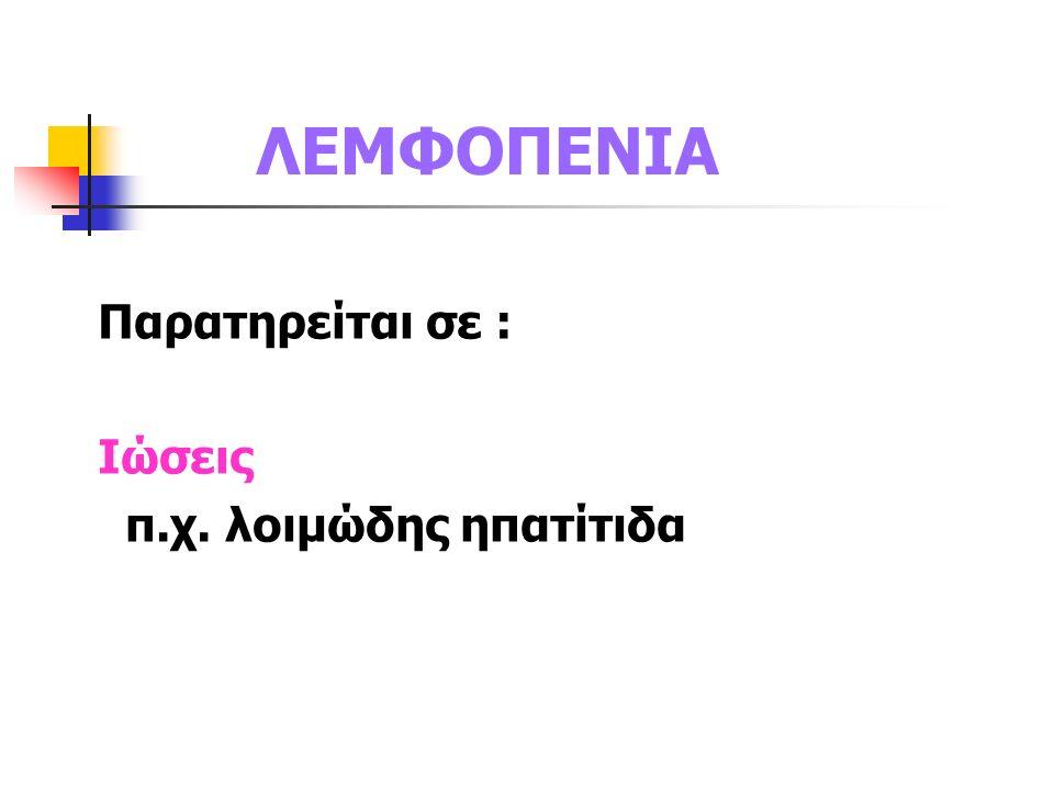 ΛΕΜΦΟΠΕΝΙΑ Παρατηρείται σε : Ιώσεις π.χ. λοιμώδης ηπατίτιδα