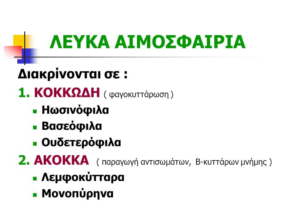 ΛΕΥΚΑ ΑΙΜΟΣΦΑΙΡΙΑ Διακρίνονται σε : 1. ΚΟΚΚΩΔΗ ( φαγοκυττάρωση ) Ηωσινόφιλα Βασεόφιλα Ουδετερόφιλα 2. ΑΚΟΚΚΑ ( παραγωγή αντισωμάτων, Β-κυττάρων μνήμης