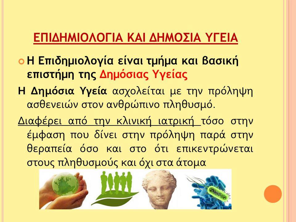 ΕΠΙΔΗΜΙΟΛΟΓΙΑ ΚΑΙ ΔΗΜΟΣΙΑ ΥΓΕΙΑ Η Επιδημιολογία είναι τμήμα και βασική επιστήμη της Δημόσιας Υγείας Η Δημόσια Υγεία ασχολείται με την πρόληψη ασθενειών στον ανθρώπινο πληθυσμό.