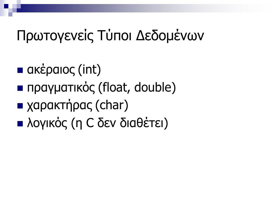 Πρωτογενείς Τύποι Δεδομένων ακέραιος (int) πραγματικός (float, double) χαρακτήρας (char) λογικός (η C δεν διαθέτει)