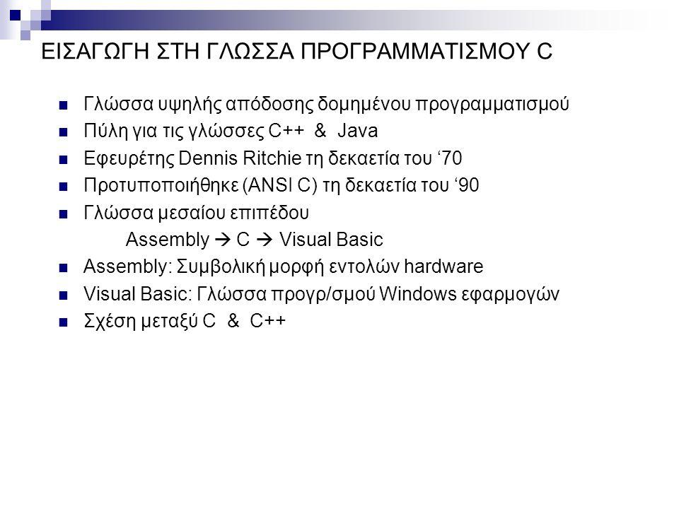 ΕΙΣΑΓΩΓΗ ΣΤΗ ΓΛΩΣΣΑ ΠΡΟΓΡΑΜΜΑΤΙΣΜΟΥ C Γλώσσα υψηλής απόδοσης δομημένου προγραμματισμού Πύλη για τις γλώσσες C++ & Java Εφευρέτης Dennis Ritchie τη δεκαετία του '70 Προτυποποιήθηκε (ANSI C) τη δεκαετία του '90 Γλώσσα μεσαίου επιπέδου Assembly  C  Visual Basic Assembly: Συμβολική μορφή εντολών hardware Visual Basic: Γλώσσα προγρ/σμού Windows εφαρμογών Σχέση μεταξύ C & C++
