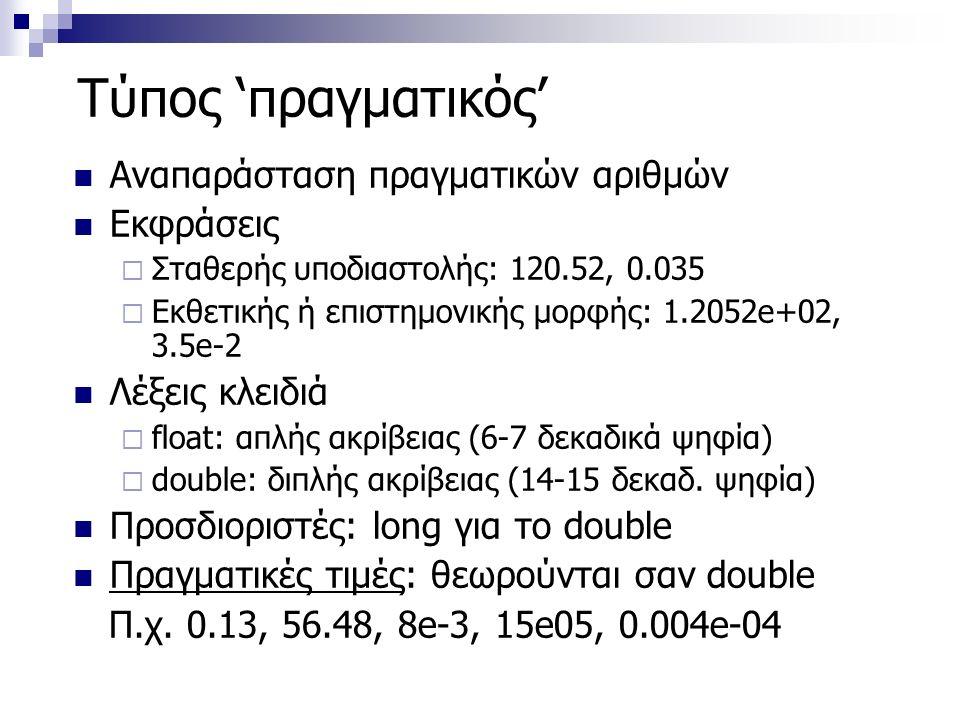 Τύπος 'πραγματικός' Αναπαράσταση πραγματικών αριθμών Εκφράσεις  Σταθερής υποδιαστολής: 120.52, 0.035  Εκθετικής ή επιστημονικής μορφής: 1.2052e+02, 3.5e-2 Λέξεις κλειδιά  float: απλής ακρίβειας (6-7 δεκαδικά ψηφία)  double: διπλής ακρίβειας (14-15 δεκαδ.