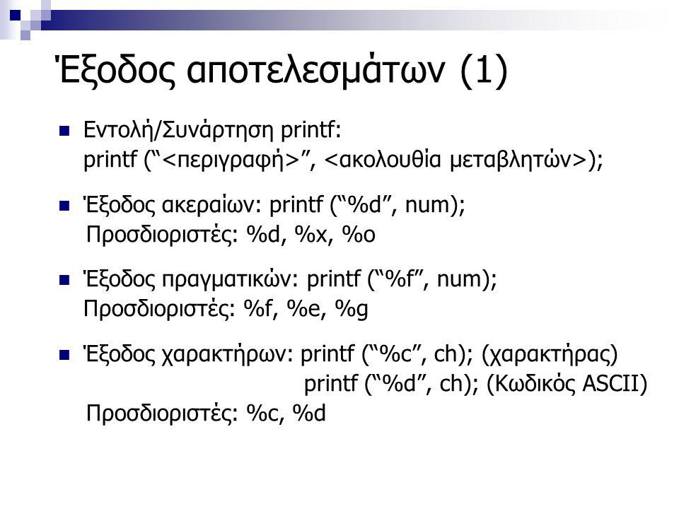Έξοδος αποτελεσμάτων (1) Εντολή/Συνάρτηση printf: printf ( , ); Έξοδος ακεραίων: printf ( %d , num); Προσδιοριστές: %d, %x, %o Έξοδος πραγματικών: printf ( %f , num); Προσδιοριστές: %f, %e, %g Έξοδος χαρακτήρων: printf ( %c , ch); (χαρακτήρας) printf ( %d , ch); (Κωδικός ASCII) Προσδιοριστές: %c, %d
