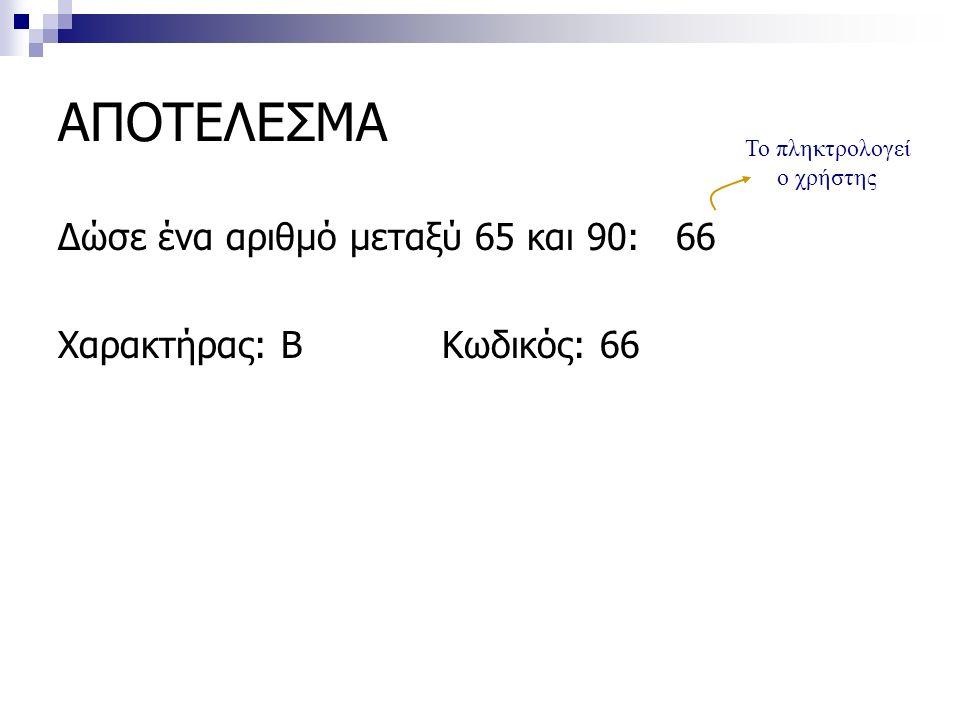 ΑΠΟΤΕΛΕΣΜΑ Δώσε ένα αριθμό μεταξύ 65 και 90: 66 Χαρακτήρας: ΒΚωδικός: 66 Το πληκτρολογεί ο χρήστης