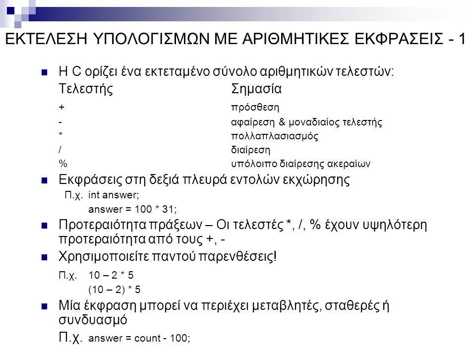 ΕΚΤΕΛΕΣΗ ΥΠΟΛΟΓΙΣΜΩΝ ΜΕ ΑΡΙΘΜΗΤΙΚΕΣ ΕΚΦΡΑΣΕΙΣ - 1 Η C ορίζει ένα εκτεταμένο σύνολο αριθμητικών τελεστών: ΤελεστήςΣημασία +πρόσθεση -αφαίρεση & μοναδιαίος τελεστής *πολλαπλασιασμός /διαίρεση %υπόλοιπο διαίρεσης ακεραίων Εκφράσεις στη δεξιά πλευρά εντολών εκχώρησης Π.χ.
