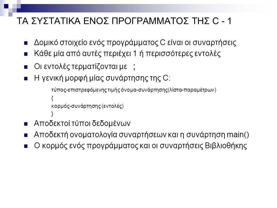 ΤΑ ΣΥΣΤΑΤΙΚΑ ΕΝΟΣ ΠΡΟΓΡΑΜΜΑΤΟΣ ΤΗΣ C - 1 Δομικό στοιχείο ενός προγράμματος C είναι οι συναρτήσεις Κάθε μία από αυτές περιέχει 1 ή περισσότερες εντολές Οι εντολές τερματίζονται με ; Η γενική μορφή μίας συνάρτησης της C: τύπος-επιστρεφόμενης τιμής όνομα-συνάρτησης(λίστα-παραμέτρων) { κορμός-συνάρτησης (εντολές) } Αποδεκτοί τύποι δεδομένων Αποδεκτή ονοματολογία συναρτήσεων και η συνάρτηση main() Ο κορμός ενός προγράμματος και οι συναρτήσεις Βιβλιοθήκης