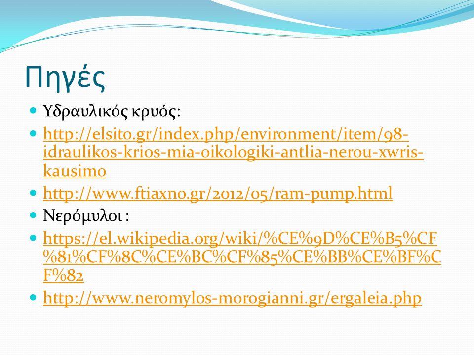 Πηγές Υδραυλικός κρυός: http://elsito.gr/index.php/environment/item/98- idraulikos-krios-mia-oikologiki-antlia-nerou-xwris- kausimo http://elsito.gr/index.php/environment/item/98- idraulikos-krios-mia-oikologiki-antlia-nerou-xwris- kausimo http://www.ftiaxno.gr/2012/05/ram-pump.html Νερόμυλοι : https://el.wikipedia.org/wiki/%CE%9D%CE%B5%CF %81%CF%8C%CE%BC%CF%85%CE%BB%CE%BF%C F%82 https://el.wikipedia.org/wiki/%CE%9D%CE%B5%CF %81%CF%8C%CE%BC%CF%85%CE%BB%CE%BF%C F%82 http://www.neromylos-morogianni.gr/ergaleia.php