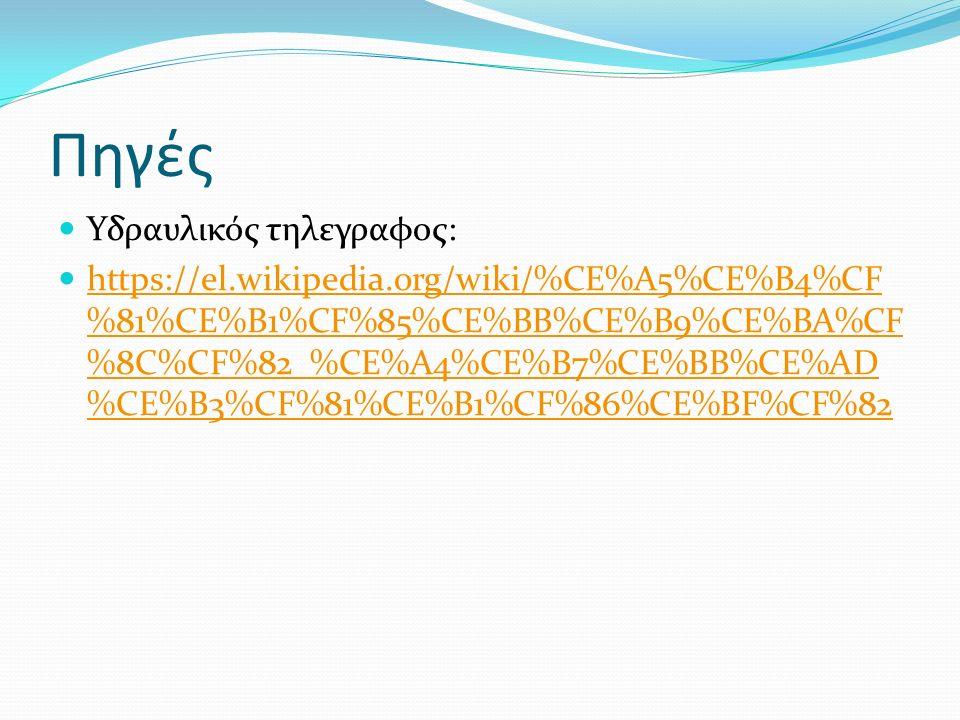 Πηγές Υδραυλικός τηλεγραφος: https://el.wikipedia.org/wiki/%CE%A5%CE%B4%CF %81%CE%B1%CF%85%CE%BB%CE%B9%CE%BA%CF %8C%CF%82_%CE%A4%CE%B7%CE%BB%CE%AD %CE%B3%CF%81%CE%B1%CF%86%CE%BF%CF%82 https://el.wikipedia.org/wiki/%CE%A5%CE%B4%CF %81%CE%B1%CF%85%CE%BB%CE%B9%CE%BA%CF %8C%CF%82_%CE%A4%CE%B7%CE%BB%CE%AD %CE%B3%CF%81%CE%B1%CF%86%CE%BF%CF%82
