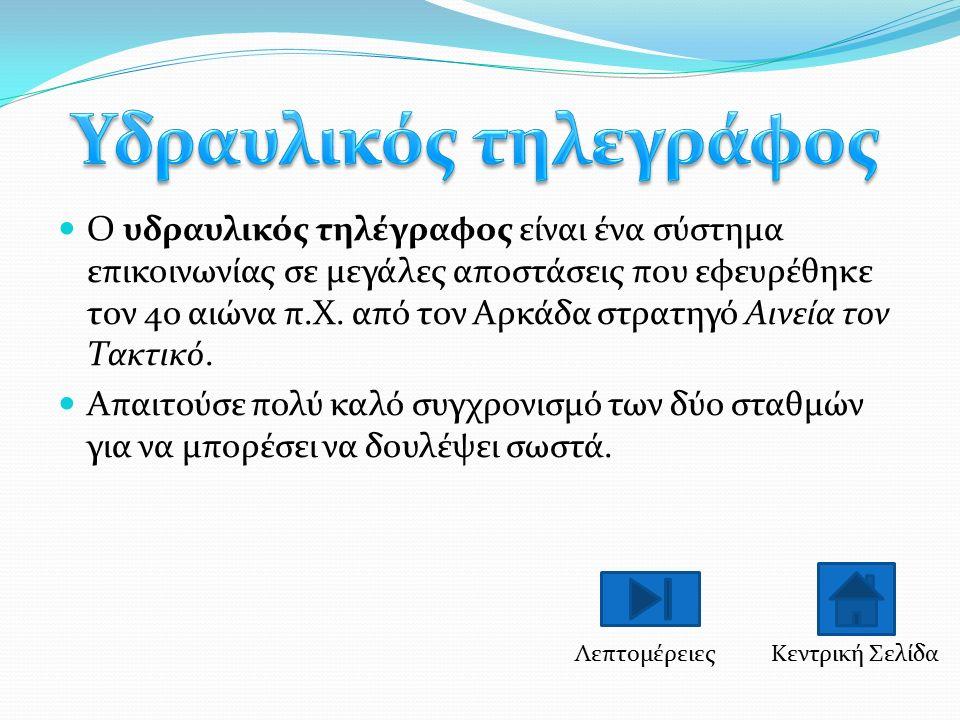 O υδραυλικός τηλέγραφος είναι ένα σύστημα επικοινωνίας σε μεγάλες αποστάσεις που εφευρέθηκε τον 4ο αιώνα π.Χ. από τον Αρκάδα στρατηγό Αινεία τον Τακτι