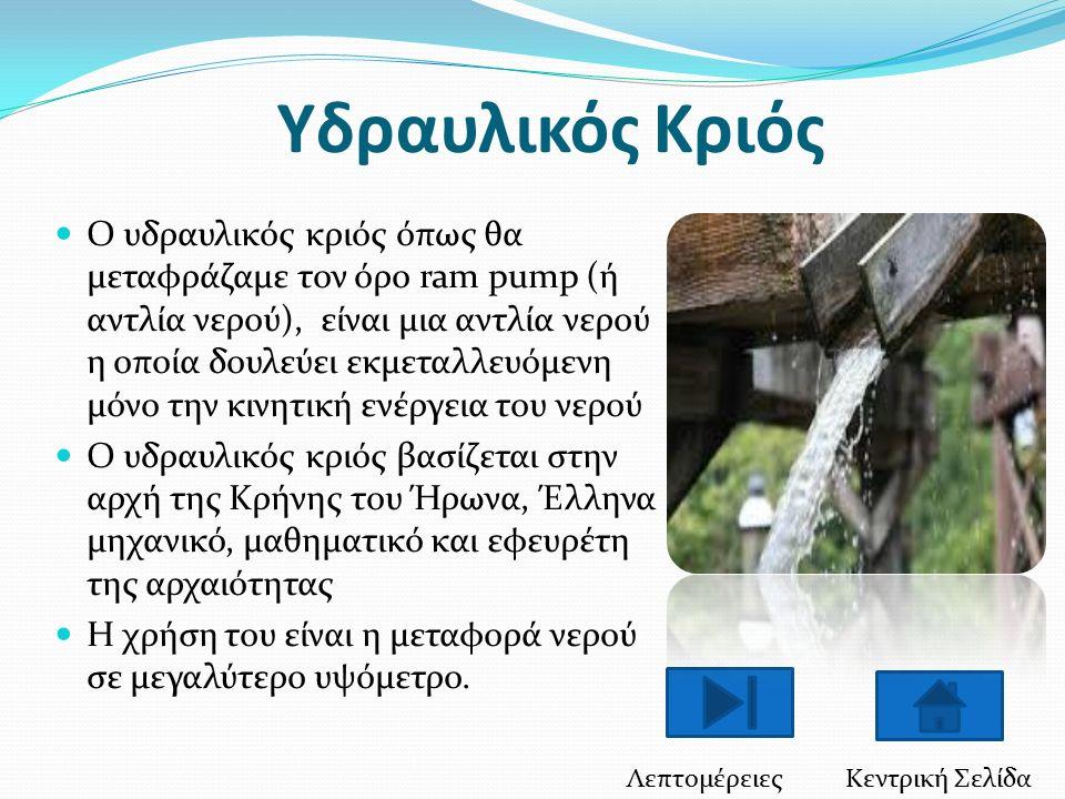 Υδραυλικός Κριός Ο υδραυλικός κριός όπως θα μεταφράζαμε τον όρο ram pump (ή αντλία νερού), είναι μια αντλία νερού η οποία δουλεύει εκμεταλλευόμενη μόνο την κινητική ενέργεια του νερού Ο υδραυλικός κριός βασίζεται στην αρχή της Κρήνης του Ήρωνα, Έλληνα μηχανικό, μαθηματικό και εφευρέτη της αρχαιότητας Η χρήση του είναι η μεταφορά νερού σε μεγαλύτερο υψόμετρο.
