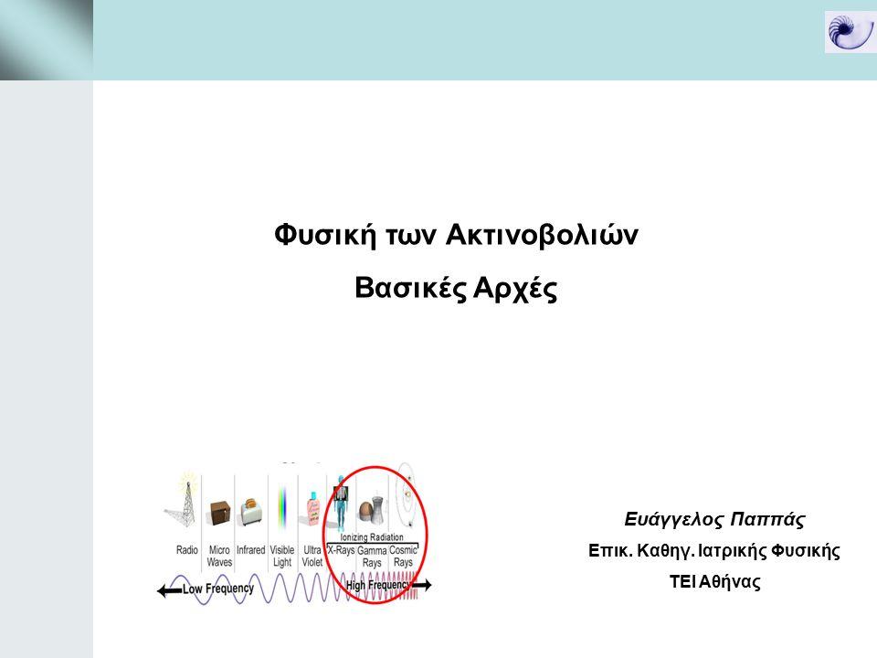 Φυσική των Ακτινοβολιών Βασικές Αρχές Ευάγγελος Παππάς Επικ. Καθηγ. Ιατρικής Φυσικής ΤΕΙ Αθήνας