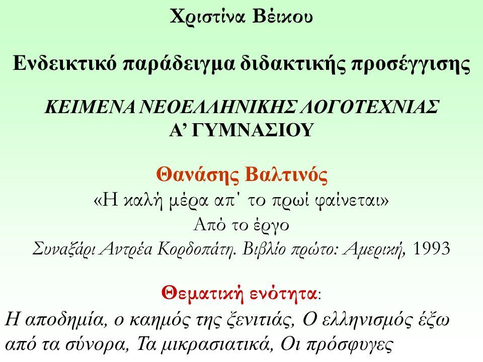 Χριστίνα Βέικου Ενδεικτικό παράδειγμα διδακτικής προσέγγισης ΚΕΙΜΕΝΑ ΝΕΟΕΛΛΗΝΙΚΗΣ ΛΟΓΟΤΕΧΝΙΑΣ Α' ΓΥΜΝΑΣΙΟΥ Θανάσης Βαλτινός «Η καλή μέρα απ΄ το πρωί φαίνεται» Από το έργο Συναξάρι Αντρέα Κορδοπάτη.