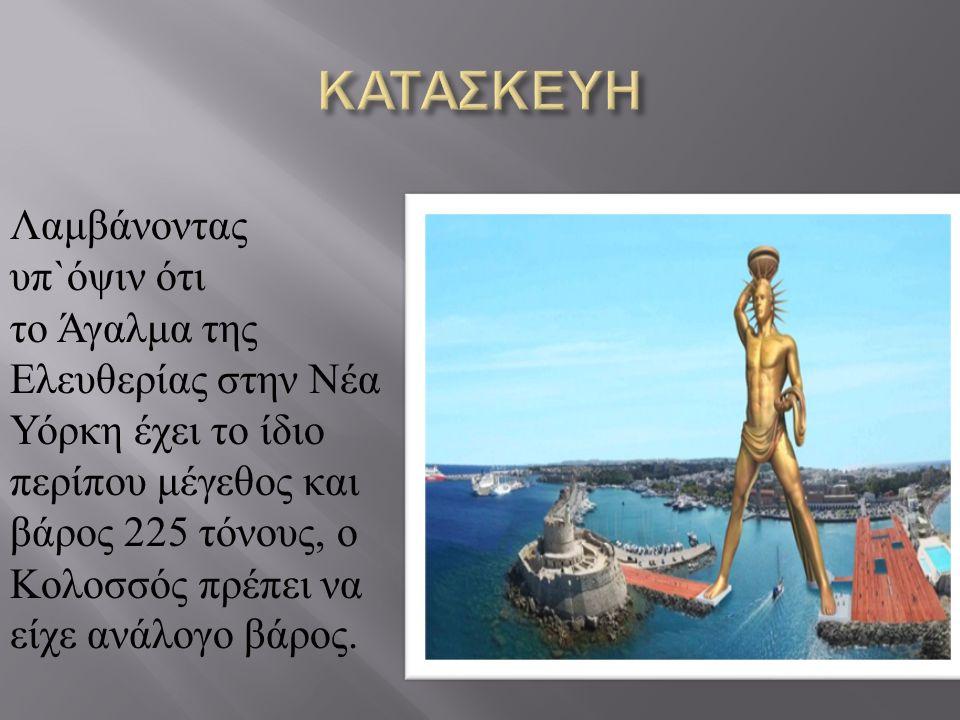 Λαμβάνοντας υπ ` όψιν ότι το Άγαλμα της Ελευθερίας στην Νέα Υόρκη έχει το ίδιο περίπου μέγεθος και βάρος 225 τόνους, ο Κολοσσός πρέπει να είχε ανάλογο βάρος.